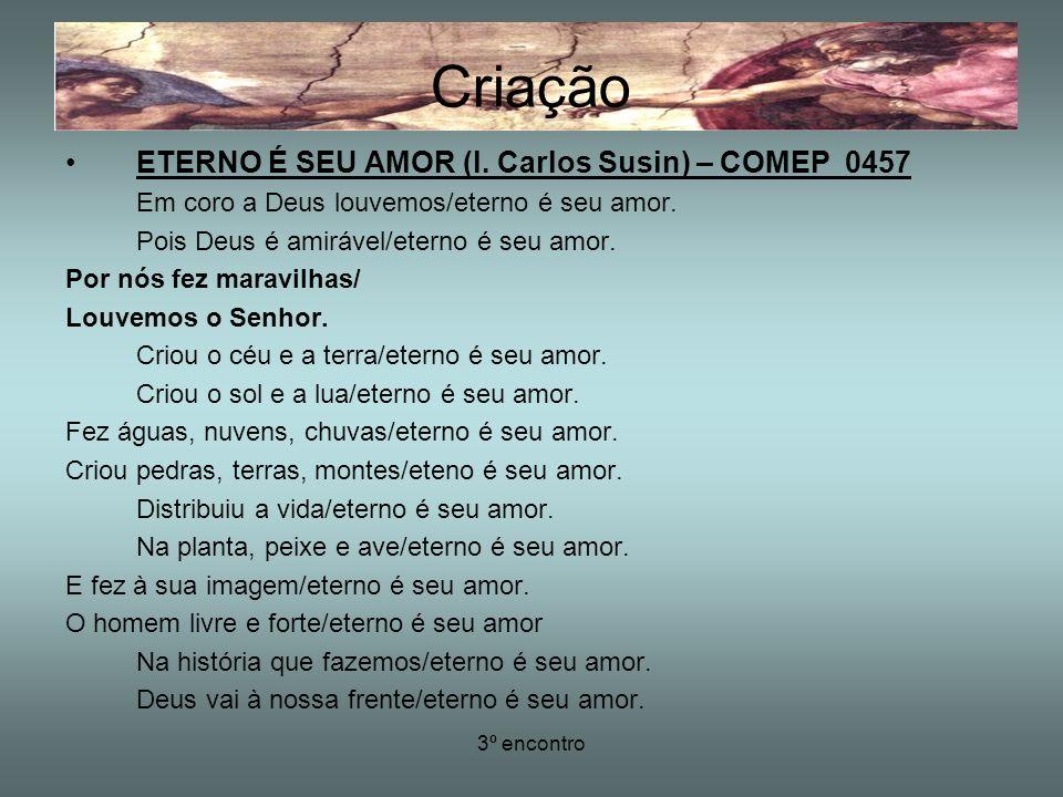 3º encontro ETERNO É SEU AMOR (l. Carlos Susin) – COMEP 0457 Em coro a Deus louvemos/eterno é seu amor. Pois Deus é amirável/eterno é seu amor. Por nó