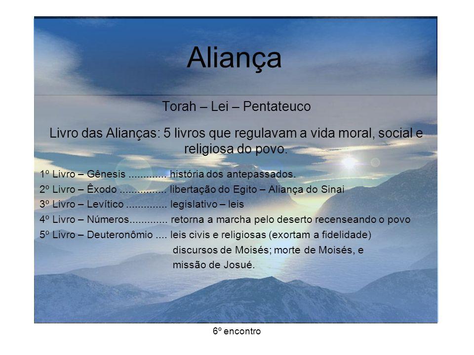 6º encontro Aliança Torah – Lei – Pentateuco Livro das Alianças: 5 livros que regulavam a vida moral, social e religiosa do povo.