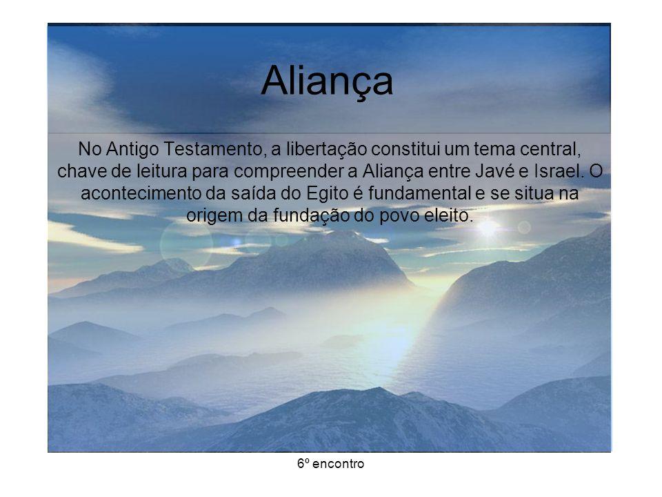 6º encontro Aliança No Antigo Testamento, a libertação constitui um tema central, chave de leitura para compreender a Aliança entre Javé e Israel.