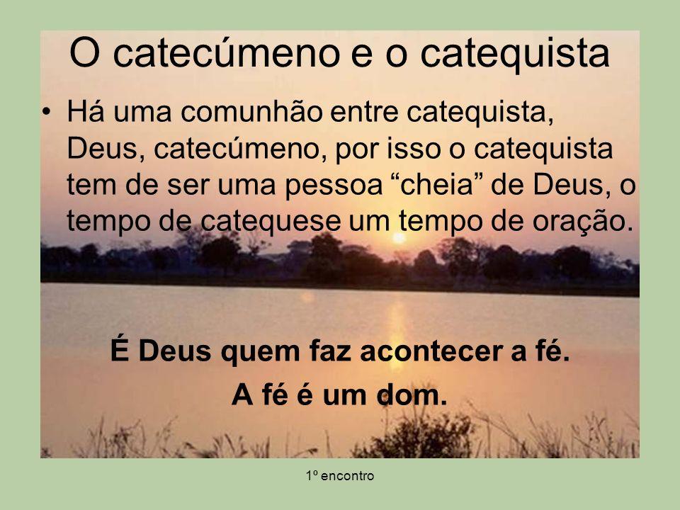 1º encontro Há uma comunhão entre catequista, Deus, catecúmeno, por isso o catequista tem de ser uma pessoa cheia de Deus, o tempo de catequese um tem
