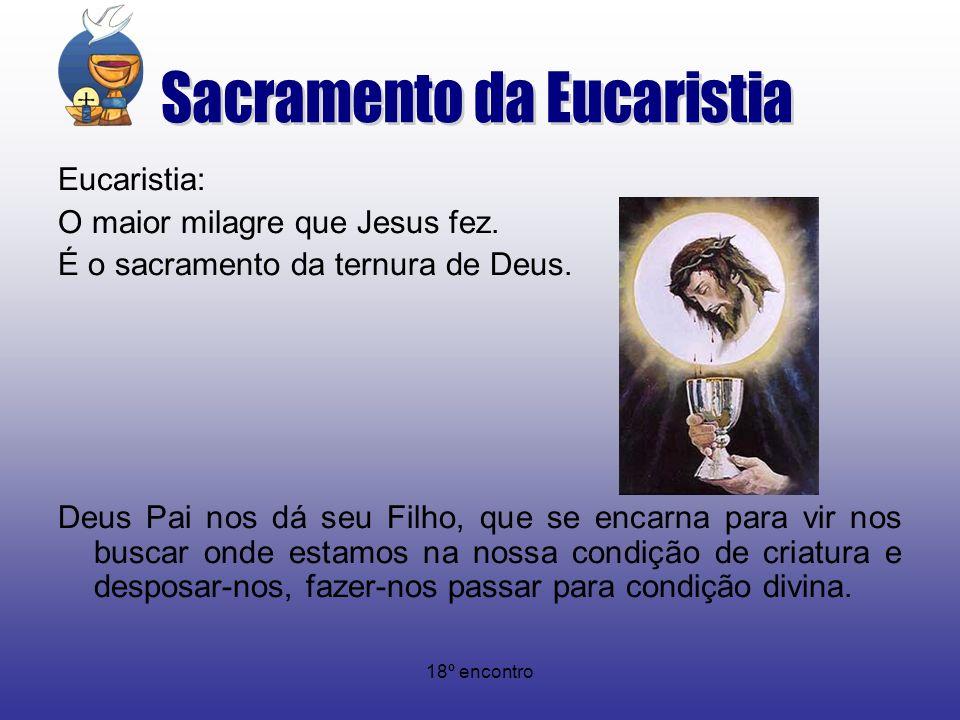 18º encontro Eucaristia: O maior milagre que Jesus fez. É o sacramento da ternura de Deus. Deus Pai nos dá seu Filho, que se encarna para vir nos busc