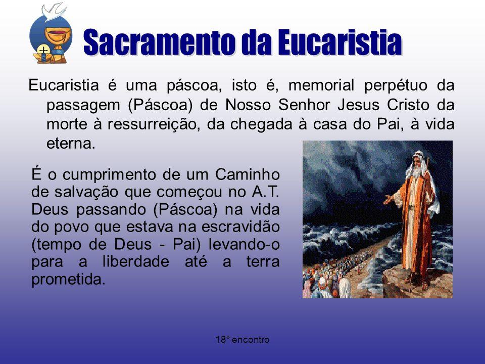 18º encontro Eucaristia é uma páscoa, isto é, memorial perpétuo da passagem (Páscoa) de Nosso Senhor Jesus Cristo da morte à ressurreição, da chegada