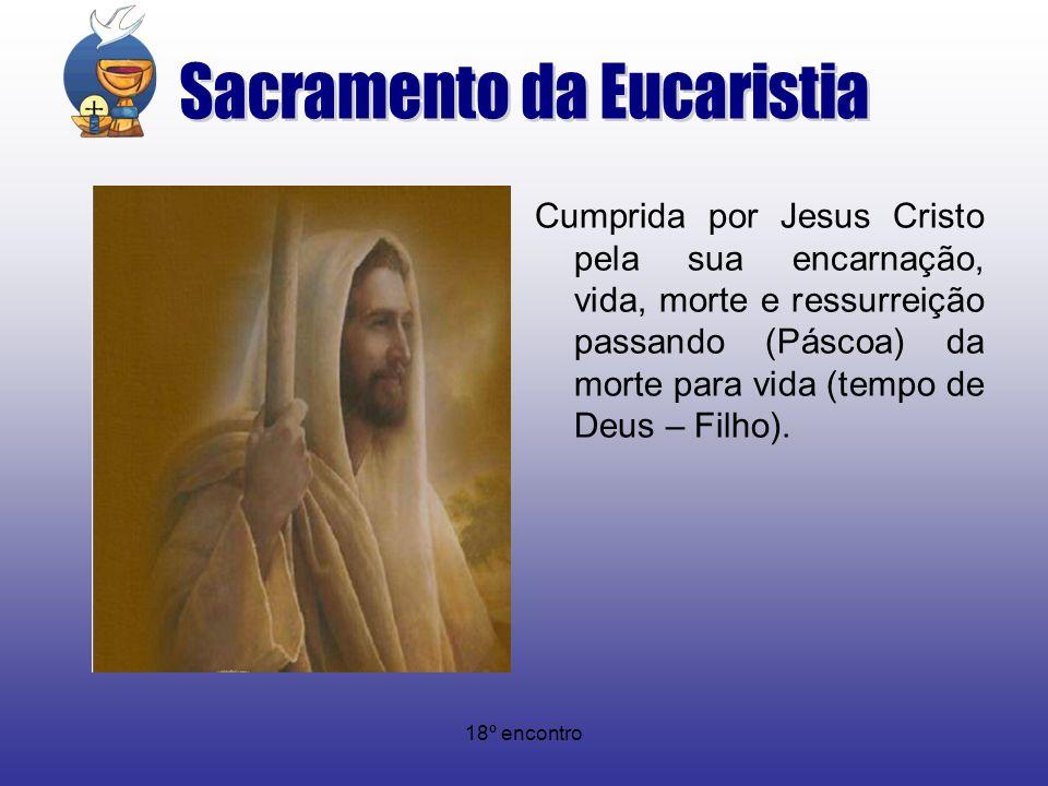 18º encontro Cumprida por Jesus Cristo pela sua encarnação, vida, morte e ressurreição passando (Páscoa) da morte para vida (tempo de Deus – Filho).