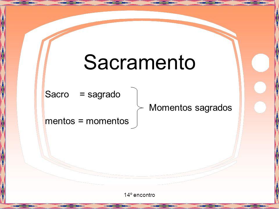 14º encontro Sacramento Sacro = sagrado Momentos sagrados mentos = momentos