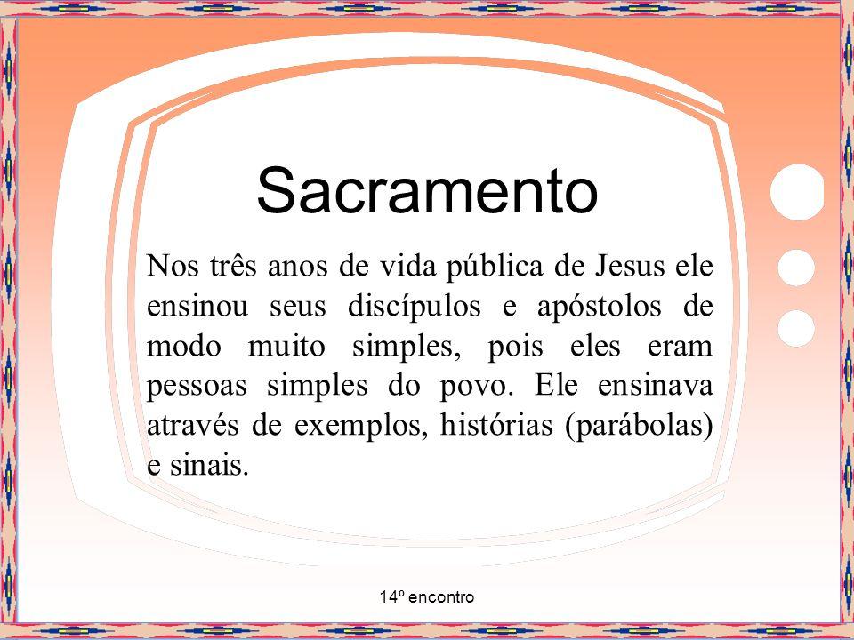 14º encontro Sacramento Nos três anos de vida pública de Jesus ele ensinou seus discípulos e apóstolos de modo muito simples, pois eles eram pessoas s