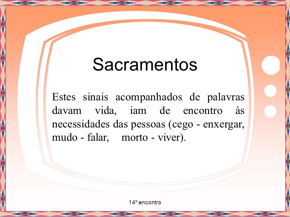 14º encontro Sacramentos Estes sinais continuam hoje em Sua Igreja, são os Sacramentos: momentos sagrados que trazem a presença de Cristo dando vida, dando salvação que é a vida divina em nós.