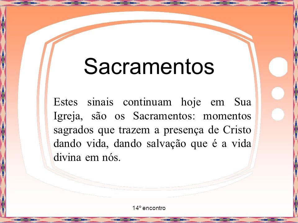 14º encontro Sacramentos A Igreja separou sete desses momentos que são os sete sacramentos: Batismo, Crisma, Eucaristia, Penitência, Unção dos enfermos, Ordem e Matrimônio.