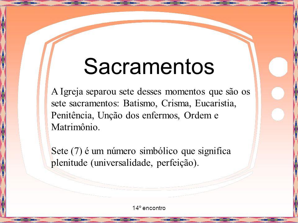 14º encontro Sacramentos A Igreja separou sete desses momentos que são os sete sacramentos: Batismo, Crisma, Eucaristia, Penitência, Unção dos enfermo