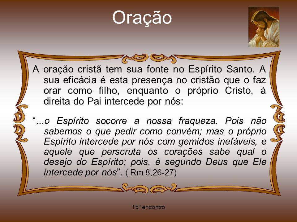 15º encontro Oração A oração cristã tem sua fonte no Espírito Santo. A sua eficácia é esta presença no cristão que o faz orar como filho, enquanto o p