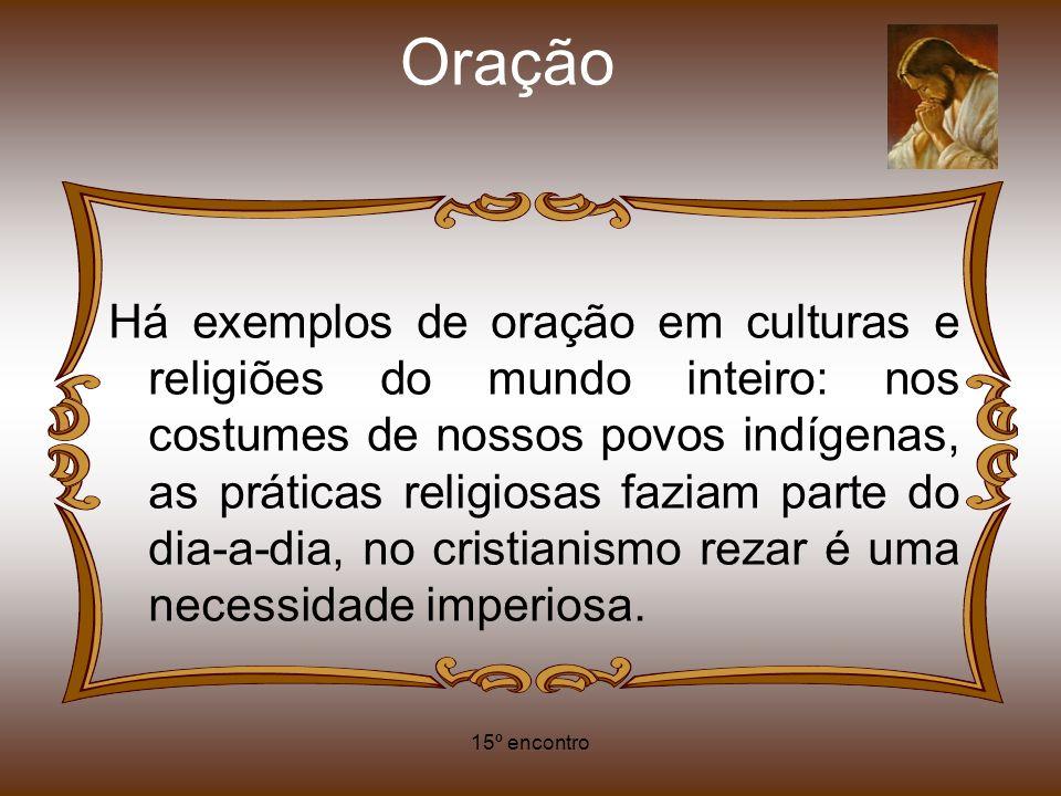 15º encontro Oração Há exemplos de oração em culturas e religiões do mundo inteiro: nos costumes de nossos povos indígenas, as práticas religiosas faz