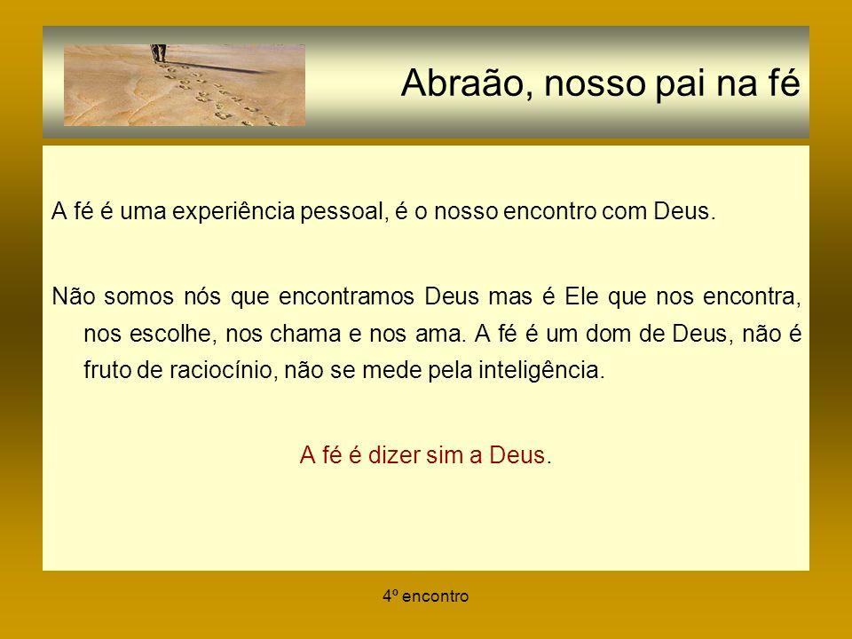 4º encontro Abraão, nosso pai na fé A fé é uma experiência pessoal, é o nosso encontro com Deus. Não somos nós que encontramos Deus mas é Ele que nos