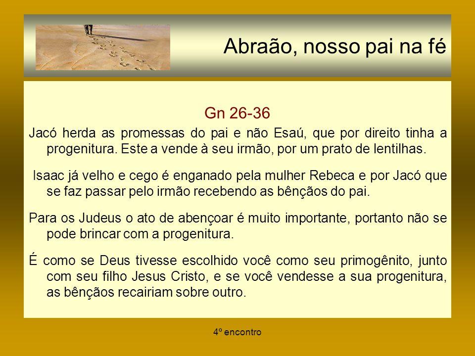 4º encontro Abraão, nosso pai na fé Gn 26-36 Jacó herda as promessas do pai e não Esaú, que por direito tinha a progenitura. Este a vende à seu irmão,