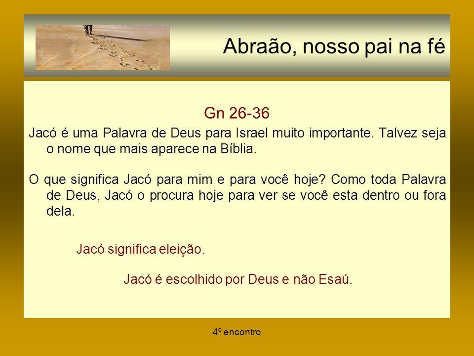 4º encontro Abraão, nosso pai na fé Gn 26-36 Jacó é uma Palavra de Deus para Israel muito importante. Talvez seja o nome que mais aparece na Bíblia. O