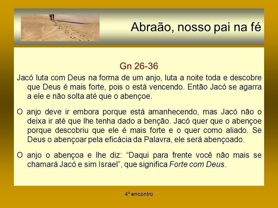 4º encontro Abraão, nosso pai na fé Gn 26-36 Jacó luta com Deus na forma de um anjo, luta a noite toda e descobre que Deus é mais forte, pois o está v