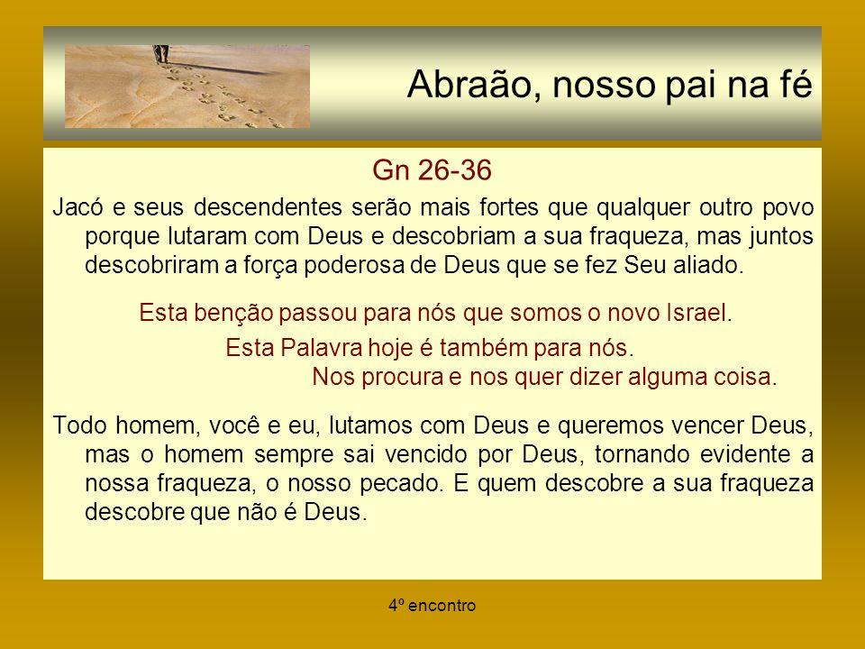 4º encontro Abraão, nosso pai na fé Gn 26-36 Jacó e seus descendentes serão mais fortes que qualquer outro povo porque lutaram com Deus e descobriam a