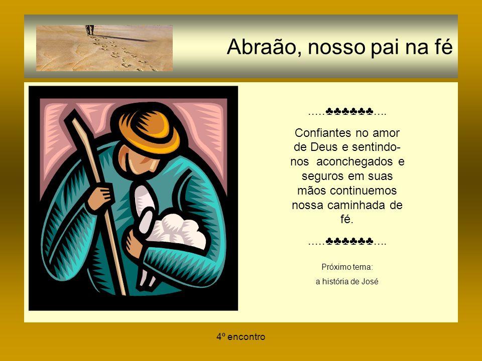 4º encontro Abraão, nosso pai na fé......... Confiantes no amor de Deus e sentindo- nos aconchegados e seguros em suas mãos continuemos nossa caminhad