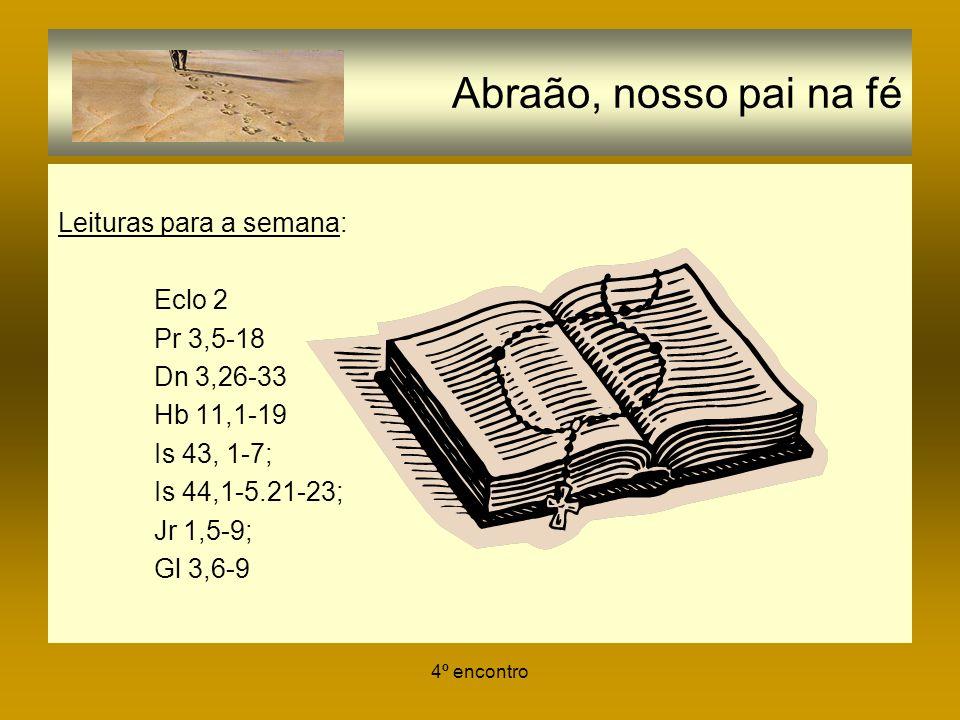 4º encontro Abraão, nosso pai na fé Leituras para a semana: Eclo 2 Pr 3,5-18 Dn 3,26-33 Hb 11,1-19 Is 43, 1-7; Is 44,1-5.21-23; Jr 1,5-9; Gl 3,6-9