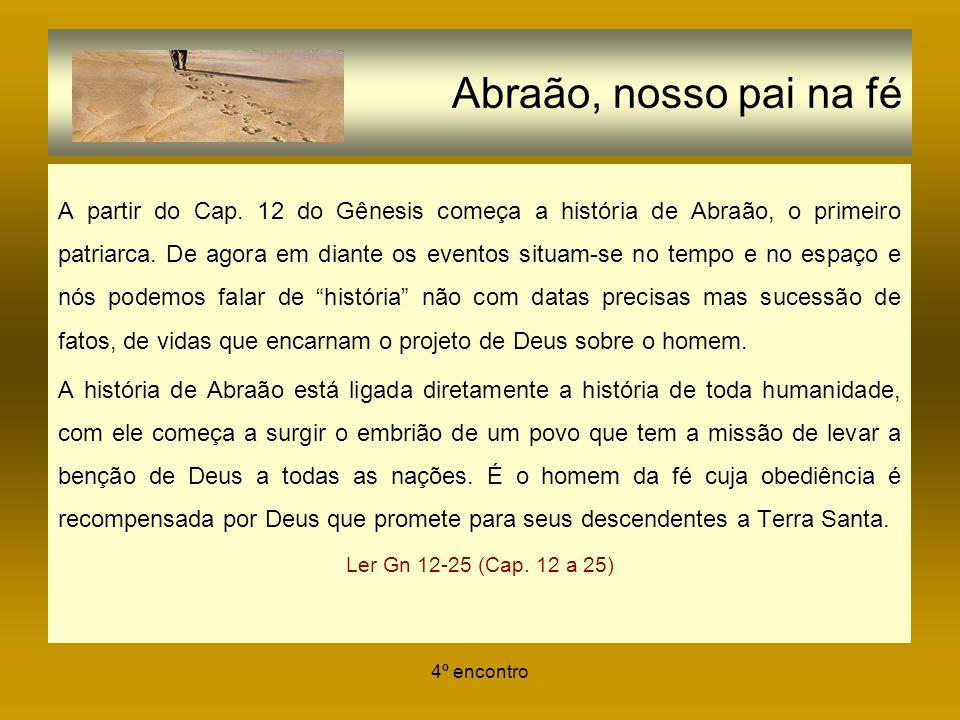4º encontro Abraão, nosso pai na fé A partir do Cap. 12 do Gênesis começa a história de Abraão, o primeiro patriarca. De agora em diante os eventos si