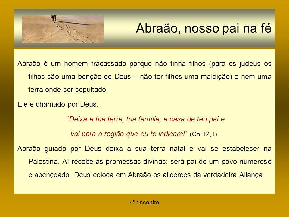 4º encontro Abraão, nosso pai na fé Abraão é um homem fracassado porque não tinha filhos (para os judeus os filhos são uma benção de Deus – não ter fi