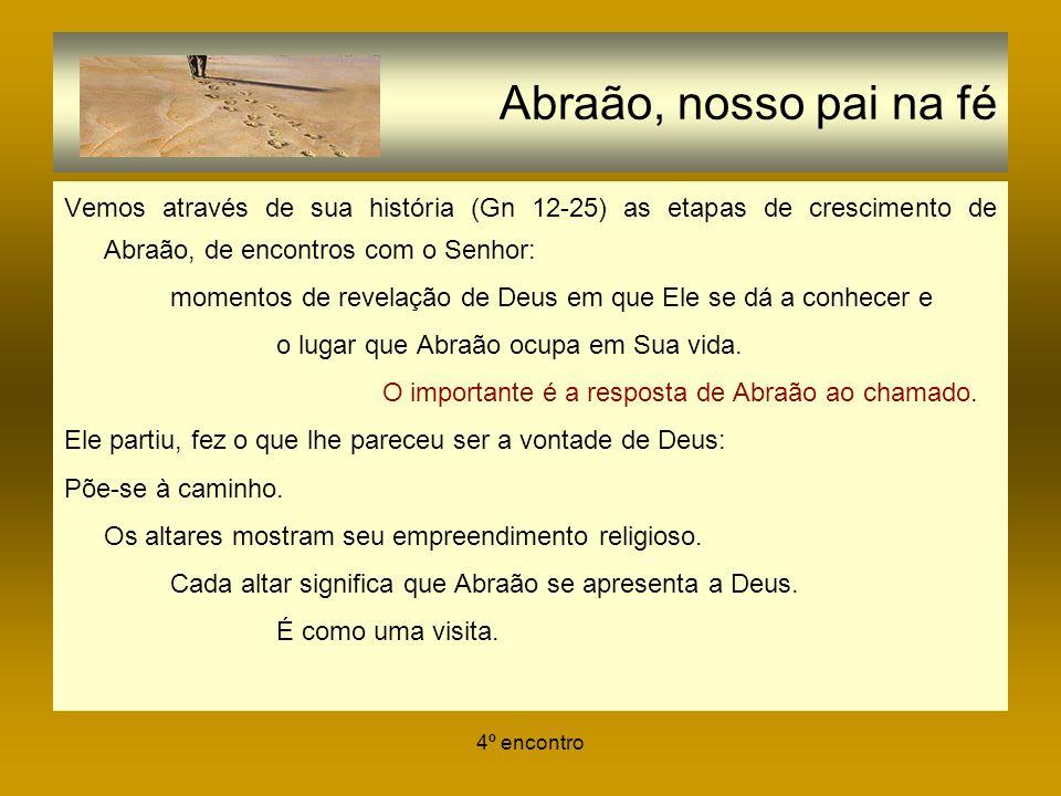 4º encontro Abraão, nosso pai na fé Vemos através de sua história (Gn 12-25) as etapas de crescimento de Abraão, de encontros com o Senhor: momentos d