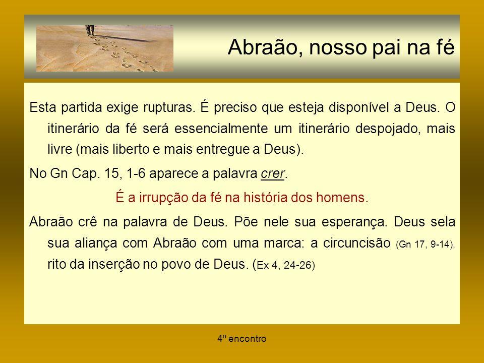 4º encontro Abraão, nosso pai na fé Esta partida exige rupturas. É preciso que esteja disponível a Deus. O itinerário da fé será essencialmente um iti