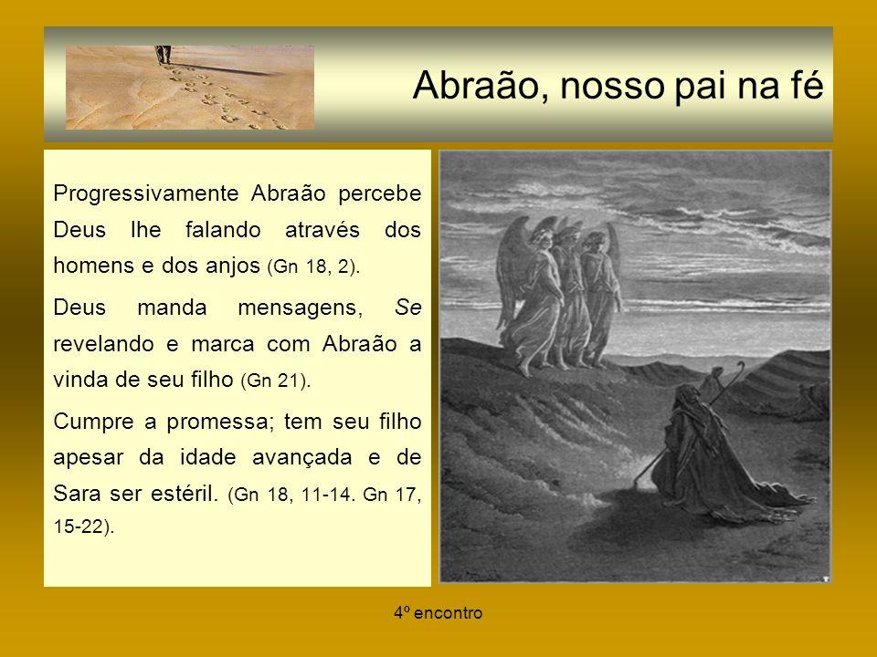 4º encontro Abraão, nosso pai na fé Progressivamente Abraão percebe Deus lhe falando através dos homens e dos anjos (Gn 18, 2). Deus manda mensagens,