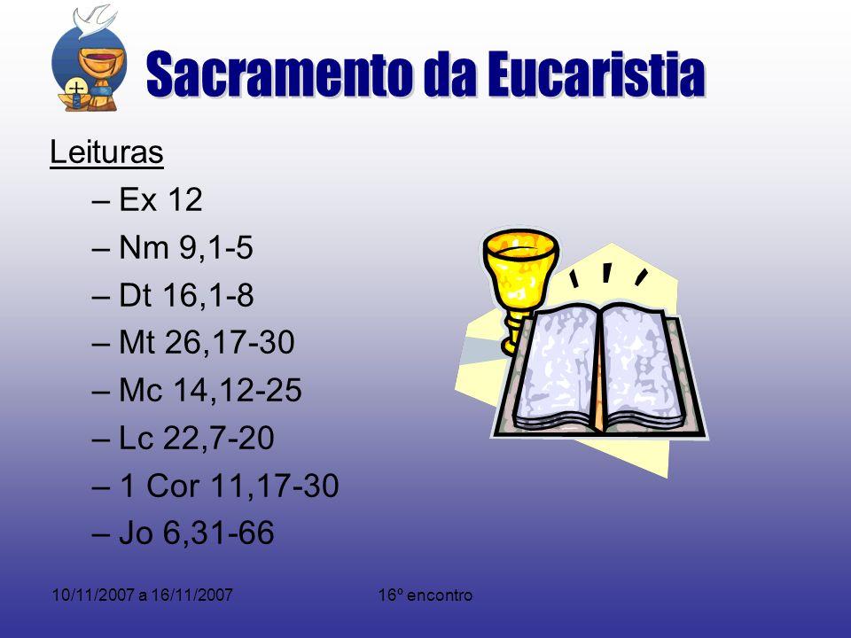 10/11/2007 a 16/11/200716º encontro Leituras –Ex 12 –Nm 9,1-5 –Dt 16,1-8 –Mt 26,17-30 –Mc 14,12-25 –Lc 22,7-20 –1 Cor 11,17-30 –Jo 6,31-66