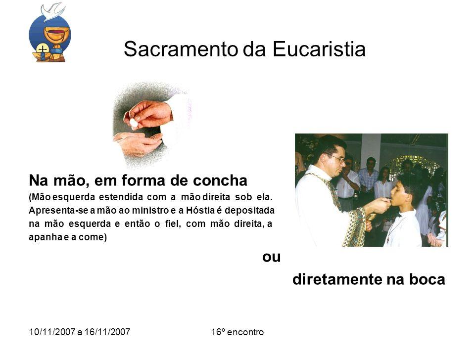 10/11/2007 a 16/11/200716º encontro Sacramento da Eucaristia Na mão, em forma de concha (Mão esquerda estendida com a mão direita sob ela. Apresenta-s