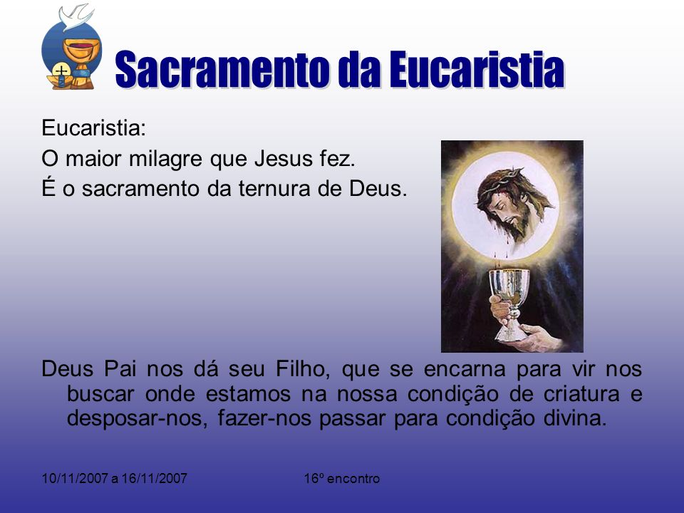 10/11/2007 a 16/11/200716º encontro Eucaristia: O maior milagre que Jesus fez. É o sacramento da ternura de Deus. Deus Pai nos dá seu Filho, que se en