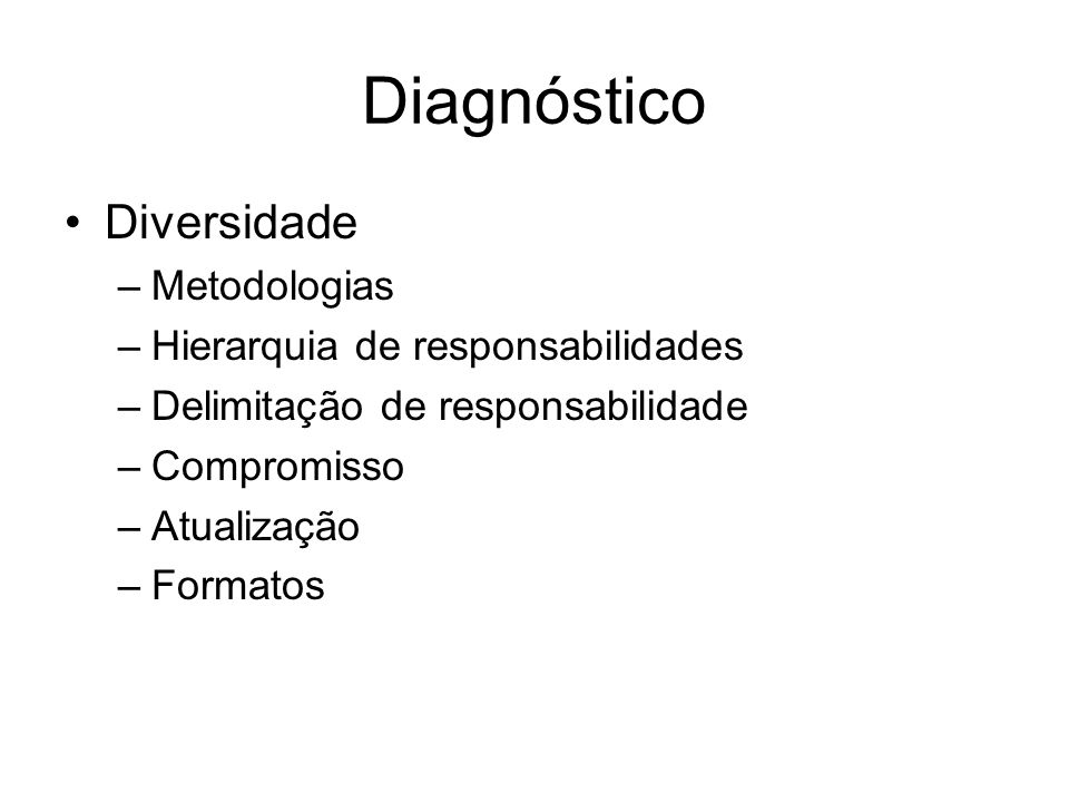 Diagnóstico Diversidade –Metodologias –Hierarquia de responsabilidades –Delimitação de responsabilidade –Compromisso –Atualização –Formatos