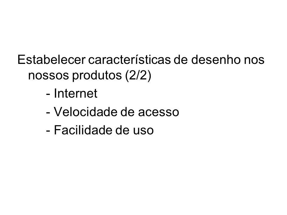 Estabelecer características de desenho nos nossos produtos (2/2) - Internet - Velocidade de acesso - Facilidade de uso