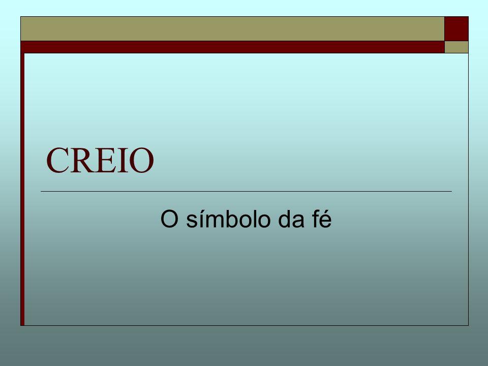02/06/2007 a 08/06/2007 12º encontro (complemento) CREIO - O símbolo da fé Conteúdo doutrinário do CREIO O creio é também chamado de símbolo dos apóstolos – ou símbolo Apostólico.