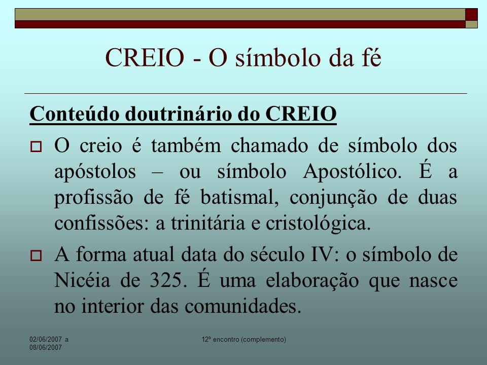 02/06/2007 a 08/06/2007 12º encontro (complemento) CREIO - O símbolo da fé O creio – resume as verdades principais de nossa fé.