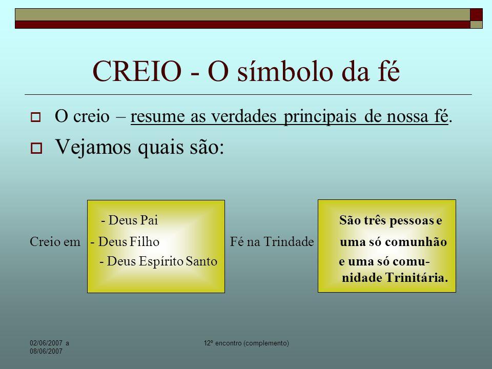 02/06/2007 a 08/06/2007 12º encontro (complemento) CREIO - O símbolo da fé Leia mais: http://www.ecclesia.com.br/padrebesen/jornal_arquidiocese/2006_novembro.htm http://www.vilakostkaitaici.org.br/Da%20Reza%20a%20Ora%E7%E3o_fev05.htm http://www.mulhervirtual.com.br/oracao.html http://www.areajesus.com/links.htm