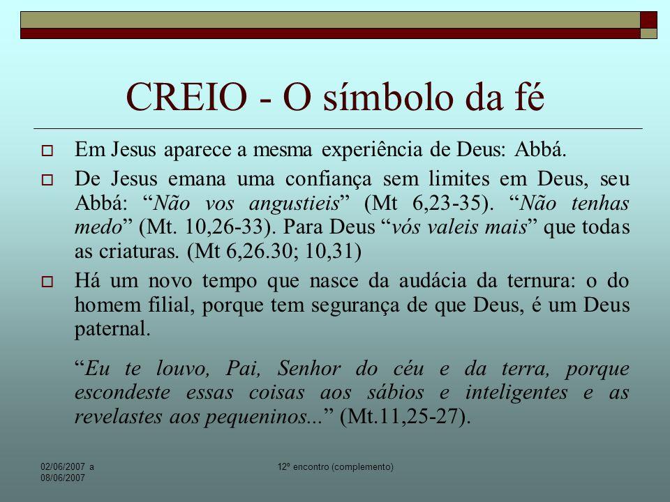 02/06/2007 a 08/06/2007 12º encontro (complemento) CREIO - O símbolo da fé Está sentado à direita do pai: Significa que Deus Pai, ao ressuscitar Jesus colocou o homem Jesus num lugar preferencial e coroou-o de dignidade divina.