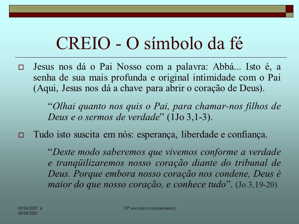 02/06/2007 a 08/06/2007 12º encontro (complemento) CREIO - O símbolo da fé Deus como Jesus Cristo: Seu único Filho – Nosso Senhor – nascido do Pai antes de todos os séculos.