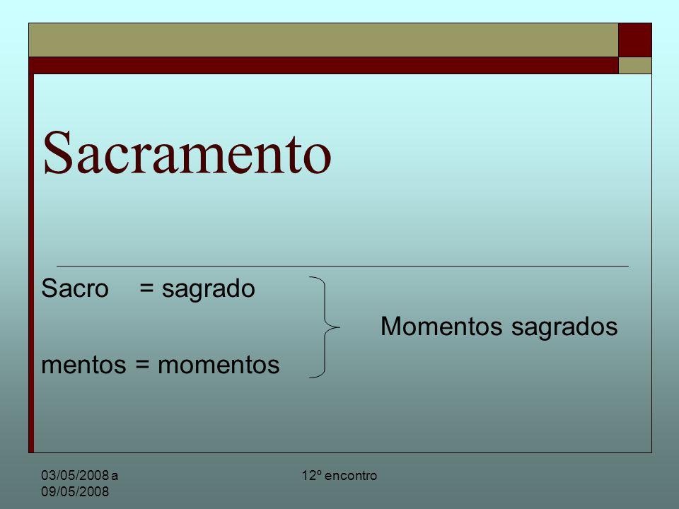 03/05/2008 a 09/05/2008 12º encontro Sacramento Nos três anos de vida pública de Jesus ele ensinou seus discípulos e apóstolos de modo muito simples, pois eles eram pessoas simples do povo.