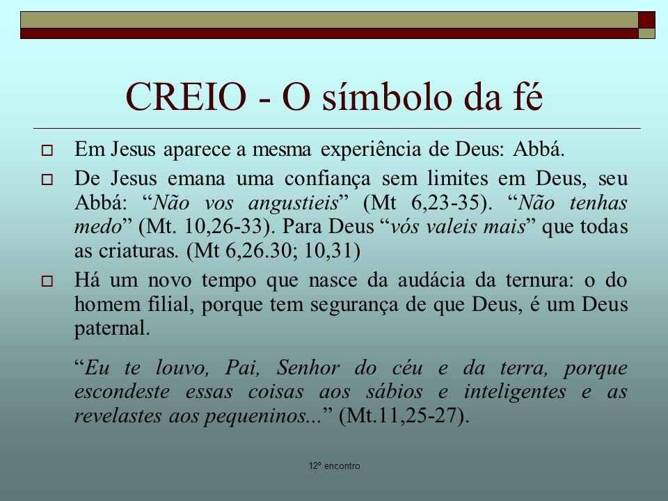 12º encontro CREIO - O símbolo da fé Em Jesus aparece a mesma experiência de Deus: Abbá. De Jesus emana uma confiança sem limites em Deus, seu Abbá: N