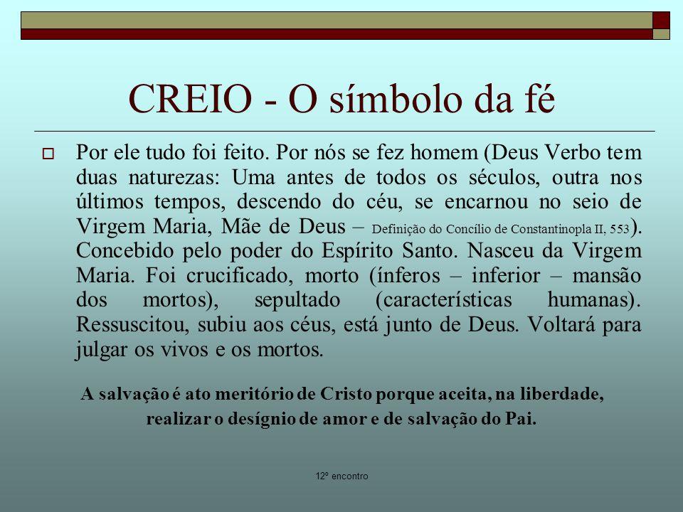 12º encontro CREIO - O símbolo da fé Por ele tudo foi feito. Por nós se fez homem (Deus Verbo tem duas naturezas: Uma antes de todos os séculos, outra