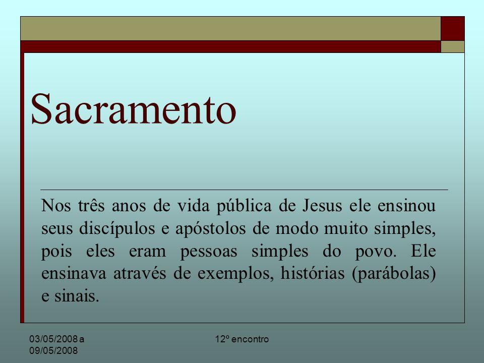 03/05/2008 a 09/05/2008 12º encontro Sacramento Nos três anos de vida pública de Jesus ele ensinou seus discípulos e apóstolos de modo muito simples,