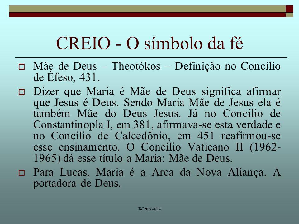 12º encontro CREIO - O símbolo da fé Mãe de Deus – Theotókos – Definição no Concílio de Éfeso, 431. Dizer que Maria é Mãe de Deus significa afirmar qu