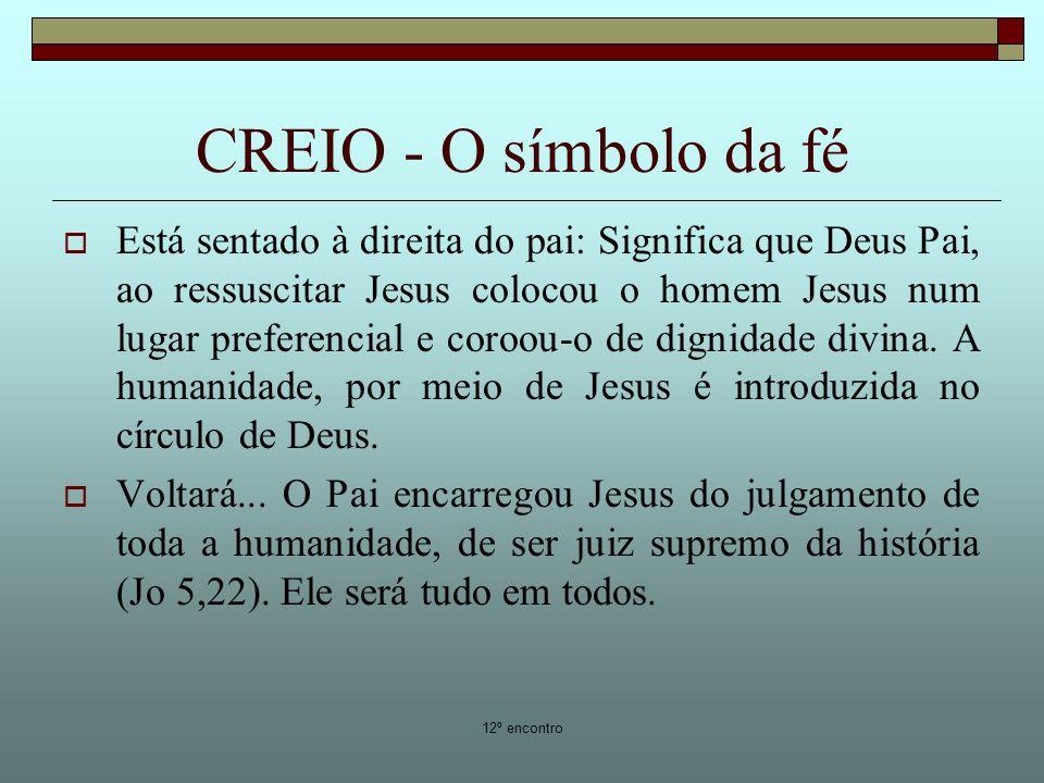 12º encontro CREIO - O símbolo da fé Está sentado à direita do pai: Significa que Deus Pai, ao ressuscitar Jesus colocou o homem Jesus num lugar prefe
