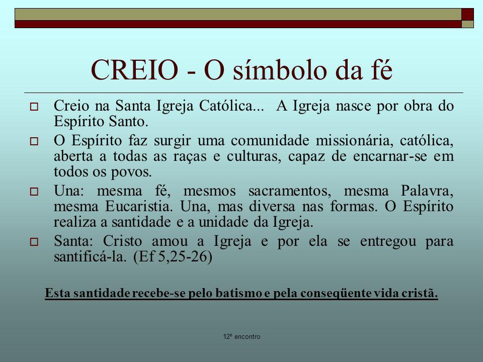 12º encontro CREIO - O símbolo da fé Creio na Santa Igreja Católica... A Igreja nasce por obra do Espírito Santo. O Espírito faz surgir uma comunidade
