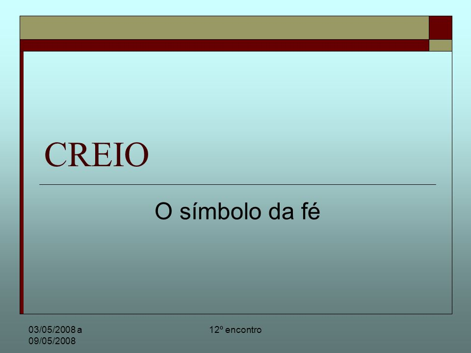12º encontro CREIO - O símbolo da fé Conteúdo doutrinário do CREIO O creio é também chamado de símbolo dos apóstolos – ou símbolo Apostólico.