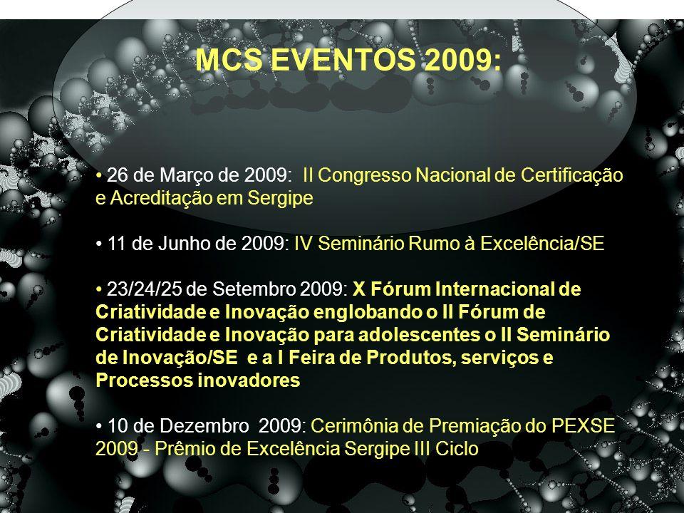 MCS EVENTOS 2009: 26 de Março de 2009: II Congresso Nacional de Certificação e Acreditação em Sergipe 11 de Junho de 2009: IV Seminário Rumo à Excelência/SE 23/24/25 de Setembro 2009: X Fórum Internacional de Criatividade e Inovação englobando o II Fórum de Criatividade e Inovação para adolescentes o II Seminário de Inovação/SE e a I Feira de Produtos, serviços e Processos inovadores 10 de Dezembro 2009: Cerimônia de Premiação do PEXSE 2009 - Prêmio de Excelência Sergipe III Ciclo