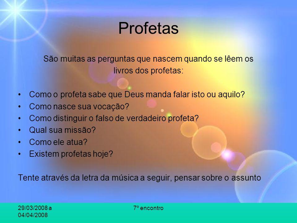 29/03/2008 a 04/04/2008 7º encontro Profetas São muitas as perguntas que nascem quando se lêem os livros dos profetas: Como o profeta sabe que Deus ma