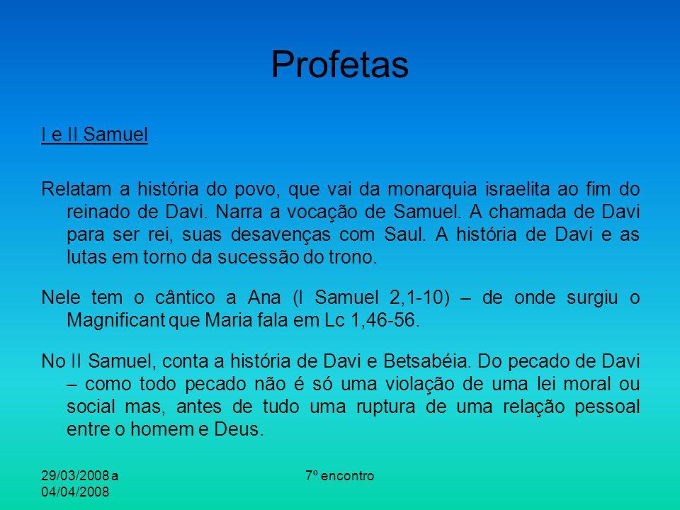 29/03/2008 a 04/04/2008 7º encontro Profetas I e II Samuel Relatam a história do povo, que vai da monarquia israelita ao fim do reinado de Davi. Narra