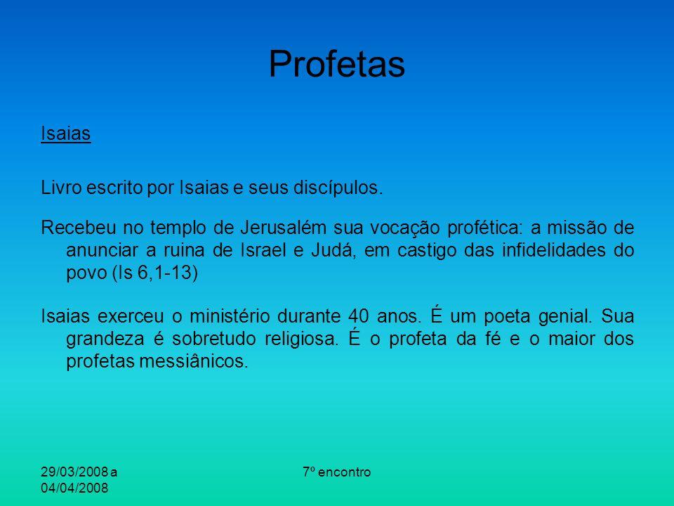 29/03/2008 a 04/04/2008 7º encontro Profetas Isaias Livro escrito por Isaias e seus discípulos. Recebeu no templo de Jerusalém sua vocação profética: