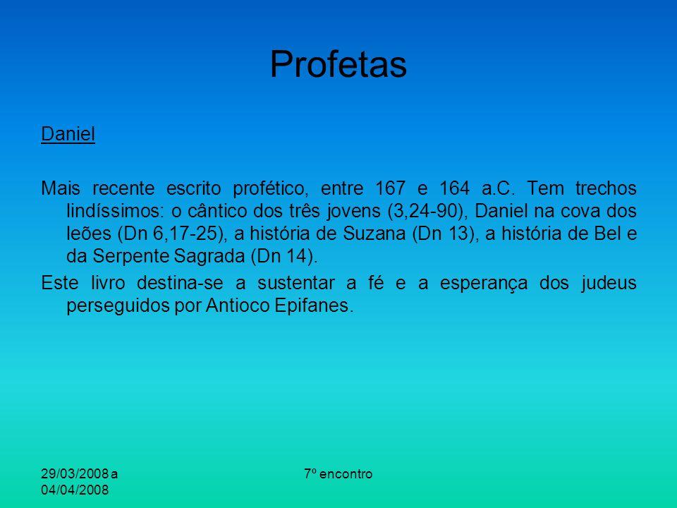 29/03/2008 a 04/04/2008 7º encontro Profetas Daniel Mais recente escrito profético, entre 167 e 164 a.C. Tem trechos lindíssimos: o cântico dos três j
