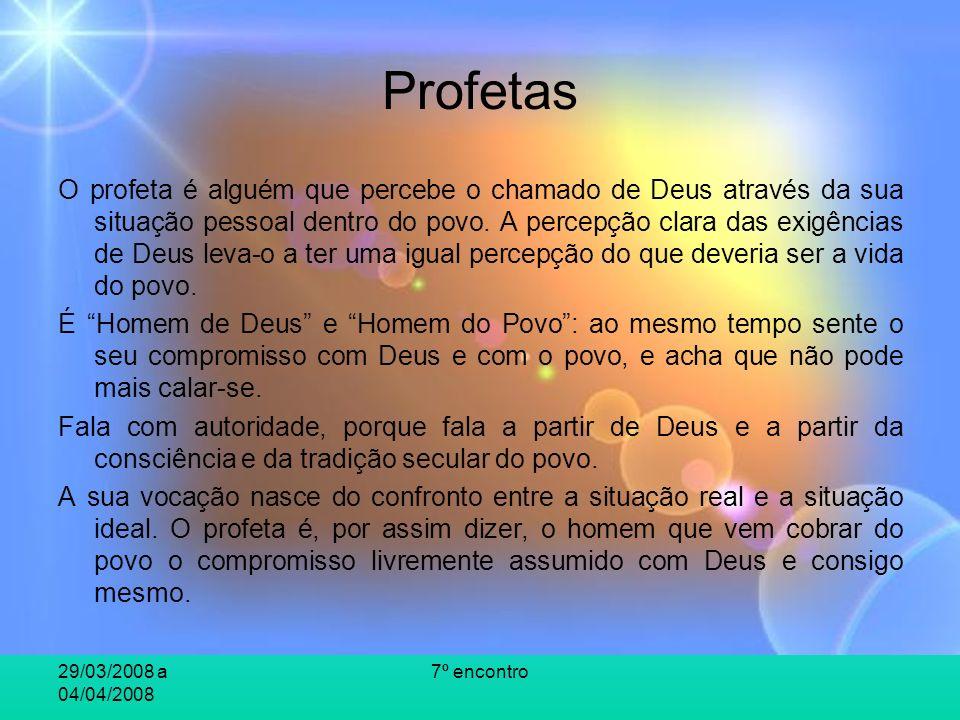 29/03/2008 a 04/04/2008 7º encontro Profetas O profeta é alguém que percebe o chamado de Deus através da sua situação pessoal dentro do povo. A percep